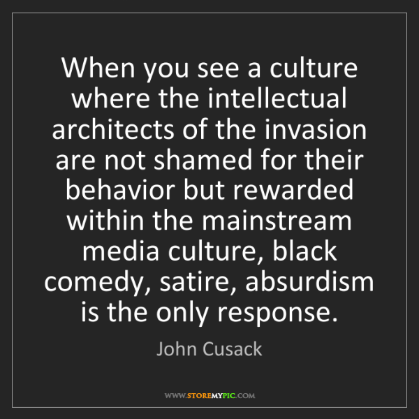 John Cusack: When you see a culture where the intellectual architects...
