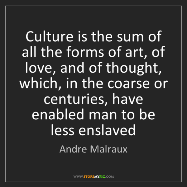 Andre Malraux: Culture is the sum of all the forms of art, of love,...