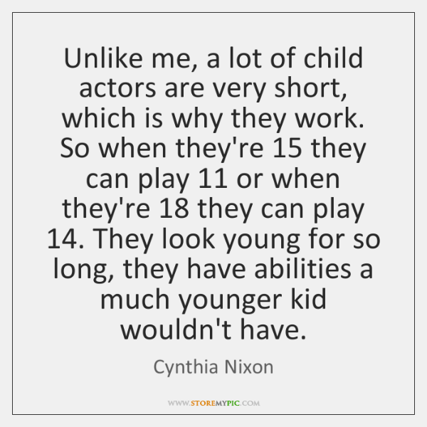 Unlike me, a lot of child actors are very short, which is ...