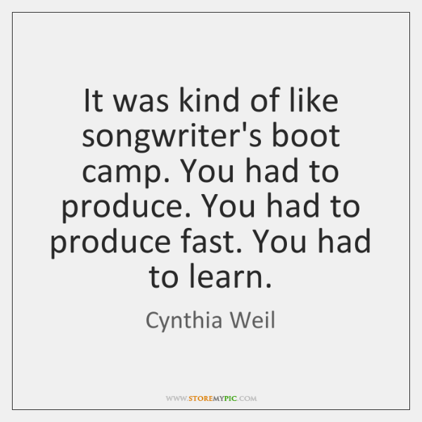 It was kind of like songwriter's boot camp. You had to produce. ...