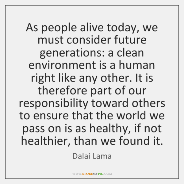 As people alive today, we must consider future generations