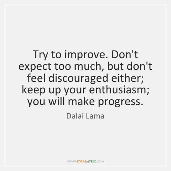 Try To Improve Dont Expect Too Much But Dont Feel Discouraged
