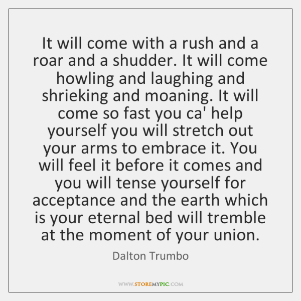 It will come with a rush and a roar and a shudder. ...