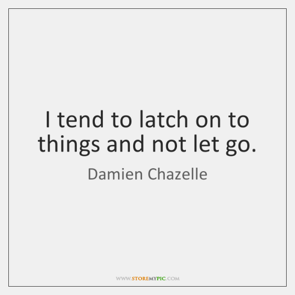 I tend to latch on to things and not let go.