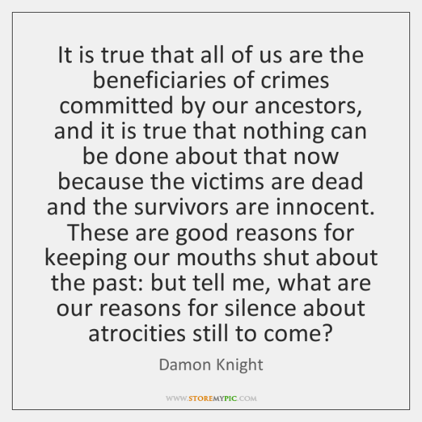 It is true that all of us are the beneficiaries of crimes ...