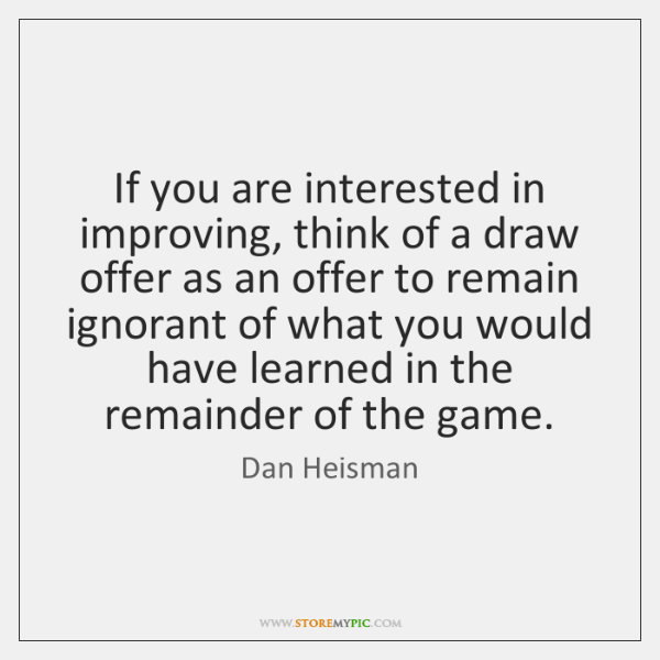 If you are interested in improving, think of a draw offer as ...