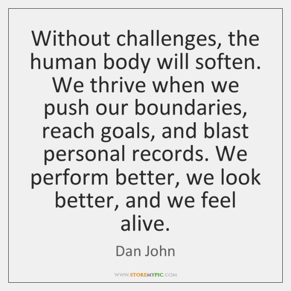Without challenges, the human body will soften. We thrive when we push ...