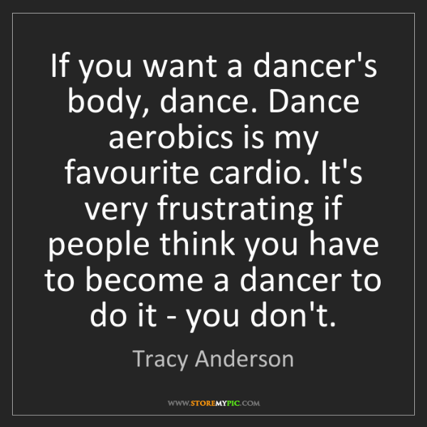 Tracy Anderson: If you want a dancer's body, dance. Dance aerobics is...