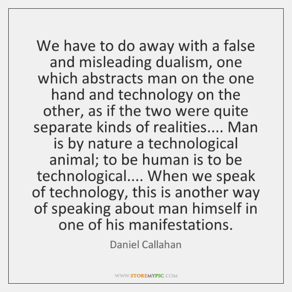 We have to do away with a false and misleading dualism, one ...