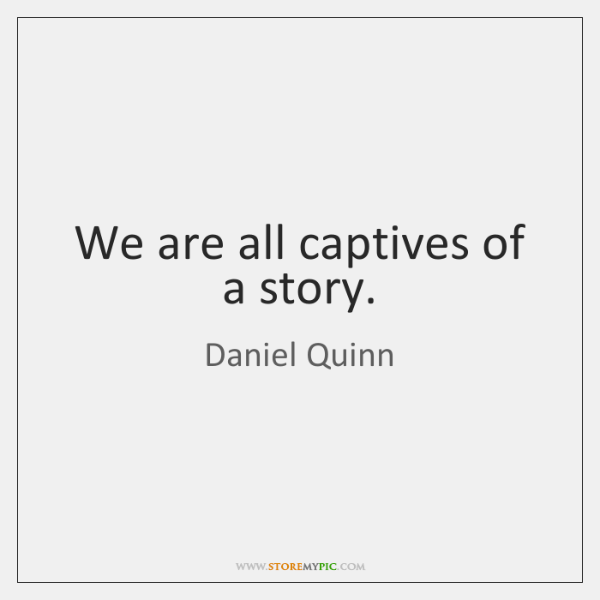 We are all captives of a story.