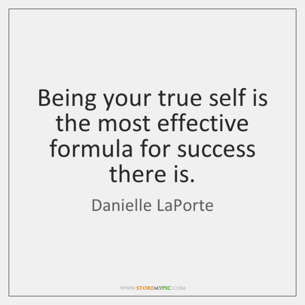 Being your true self is the most effective formula for success there ...