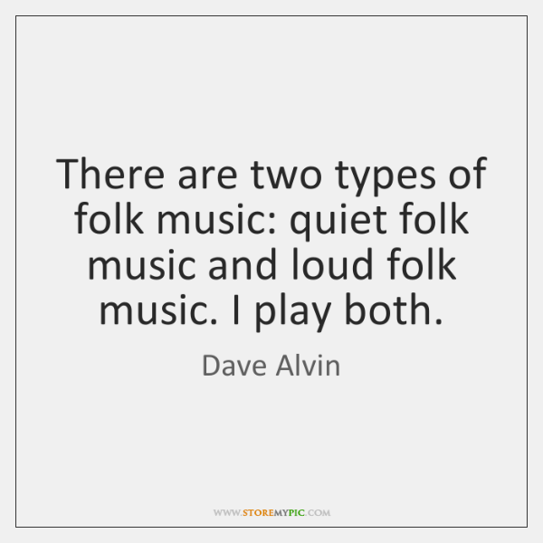 There are two types of folk music: quiet folk music and loud ...