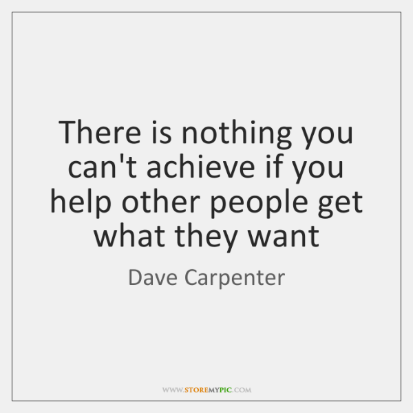 There is nothing you can't achieve if you help other people get ...