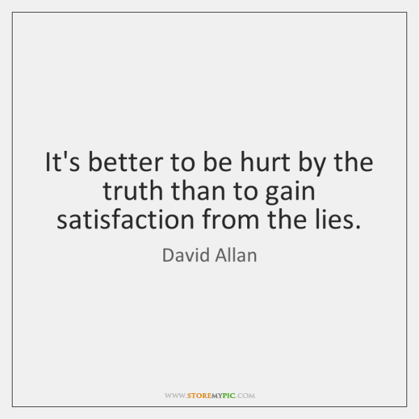 It's better to be hurt by the truth than to gain satisfaction ...