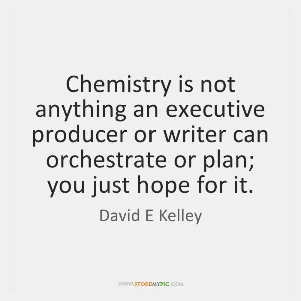 Chemistry is not anything an executive producer or writer can orchestrate or ...