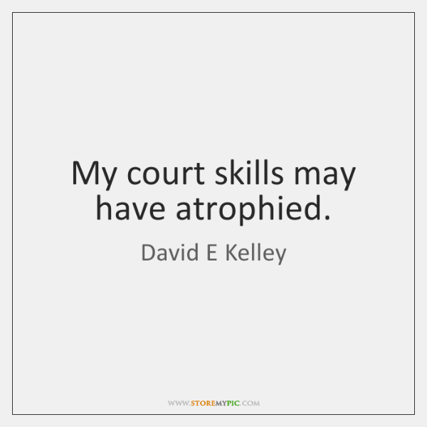 My court skills may have atrophied.