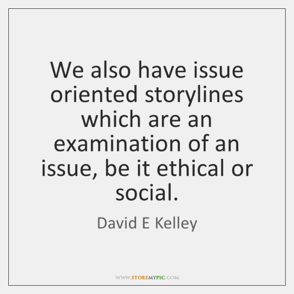We also have issue oriented storylines which are an examination of an ...