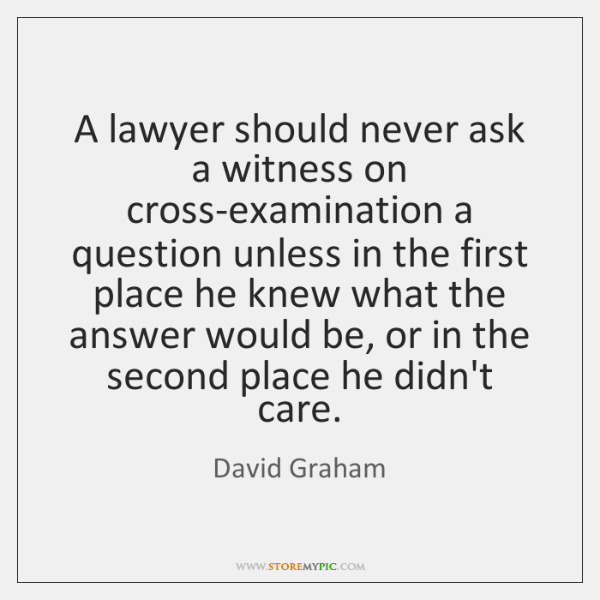 A lawyer should never ask a witness on cross-examination a question unless ...