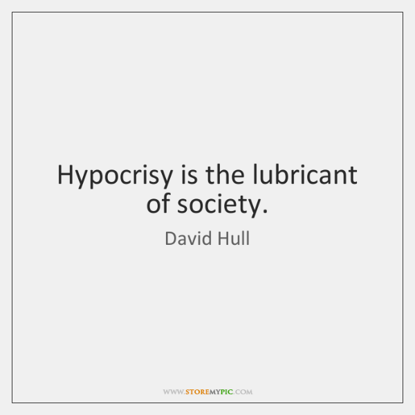 Hypocrisy is the lubricant of society.