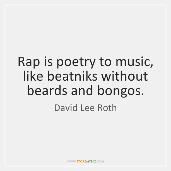 Rap is poetry to music, like beatniks without beards and bongos.