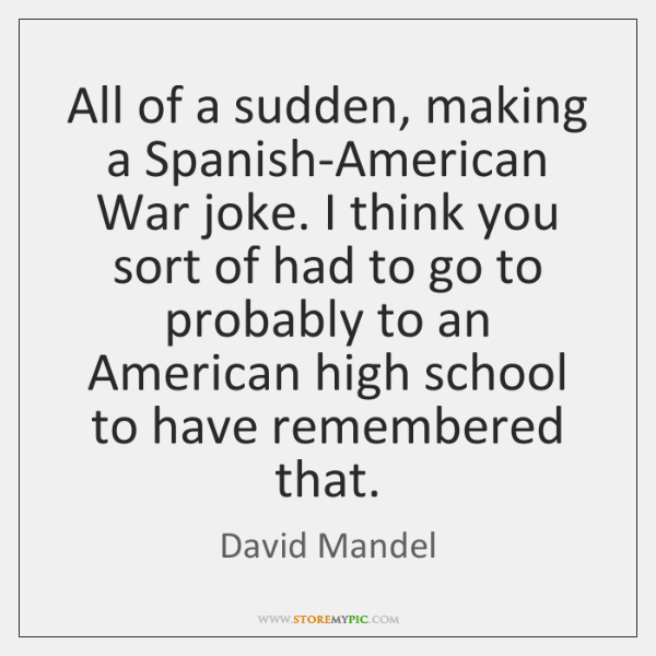 All of a sudden, making a Spanish-American War joke. I think you ...