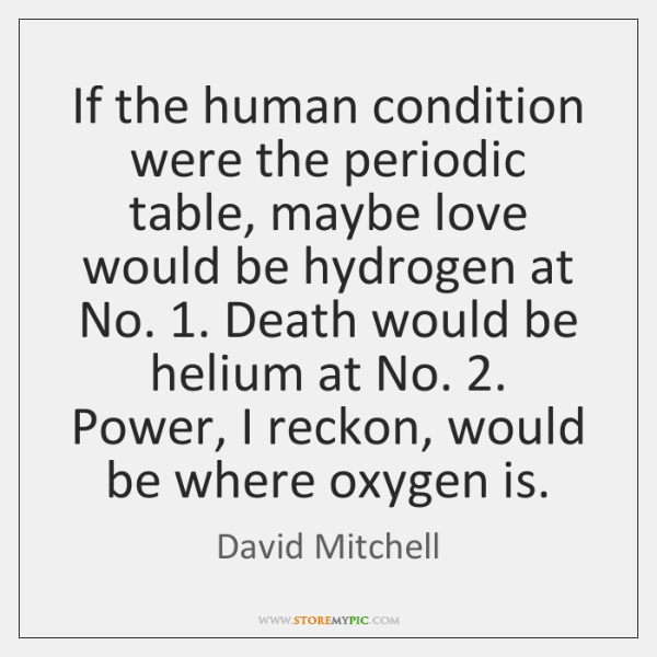If The Human Condition Were The Periodic Table Maybe Love Would Be