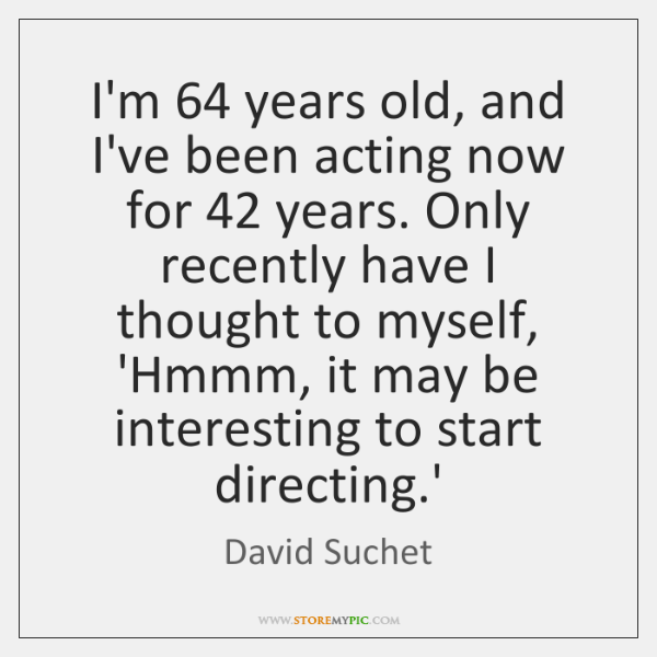 I'm 64 years old, and I've been acting now for 42 years. Only recently ...