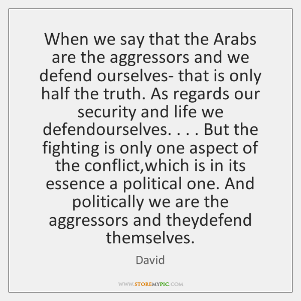 When we say that the Arabs are the aggressors and we defend ...