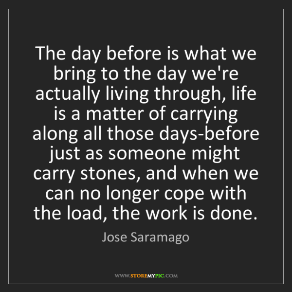 Jose Saramago: The day before is what we bring to the day we're actually...