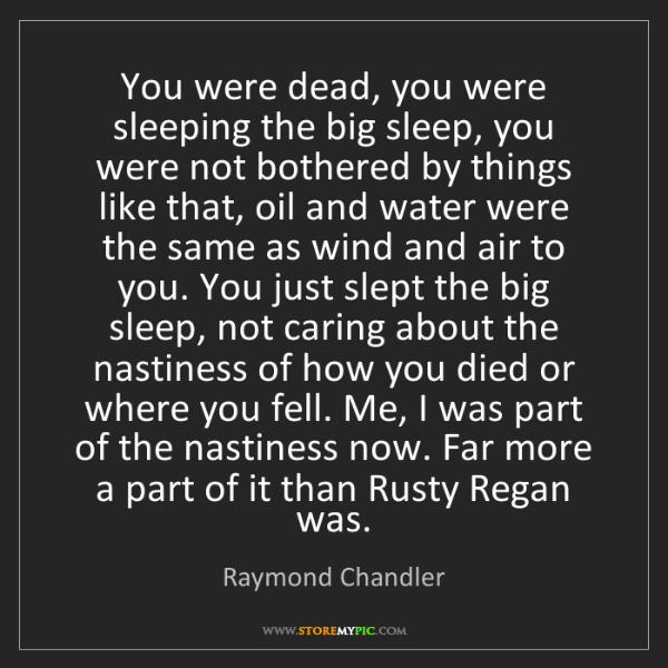 Raymond Chandler: You were dead, you were sleeping the big sleep, you were...