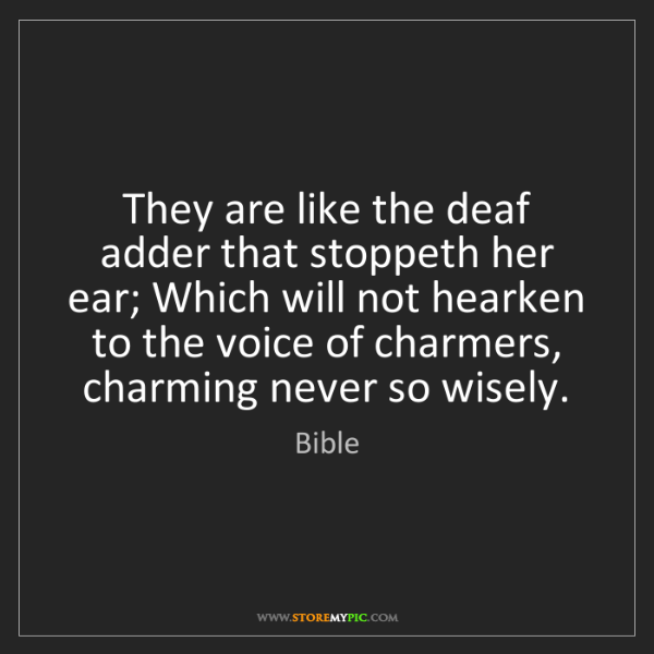 Bible: They are like the deaf adder that stoppeth her ear; Which...