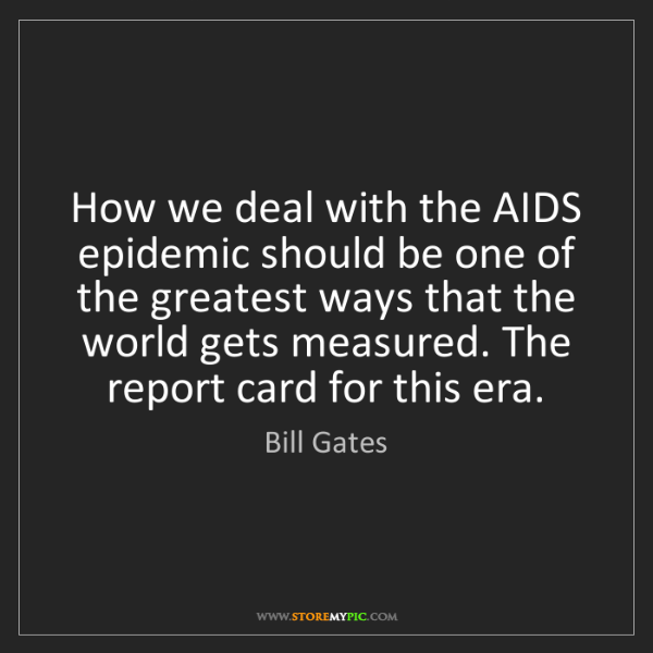 Bill Gates: How we deal with the AIDS epidemic should be one of the...