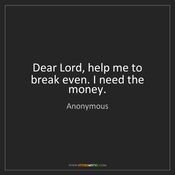 Anonymous: Dear Lord, help me to break even. I need the money.