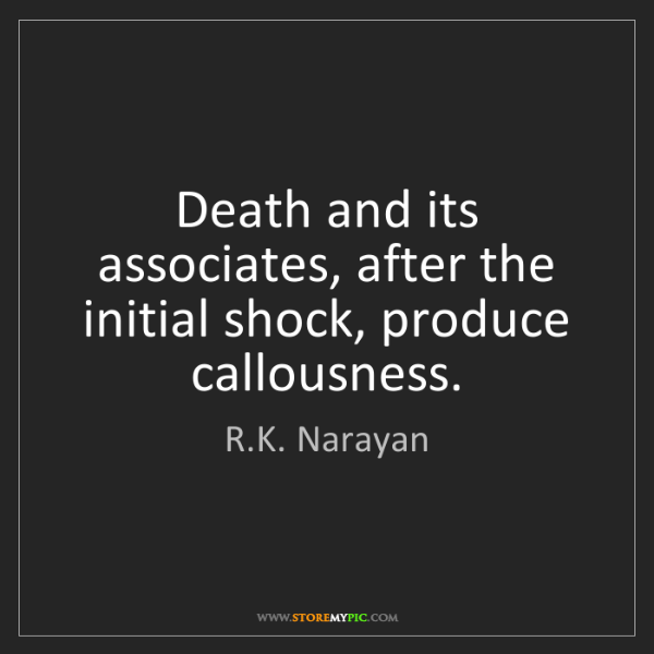 R.K. Narayan: Death and its associates, after the initial shock, produce...