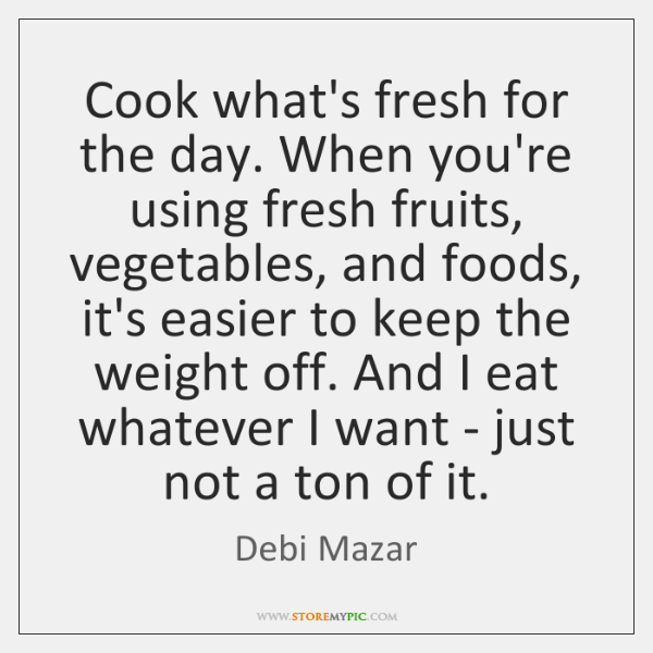 Cook what's fresh for the day. When you're using fresh fruits, vegetables, ...