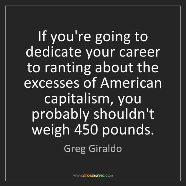 Greg Giraldo: If you're going to dedicate your career to ranting about...