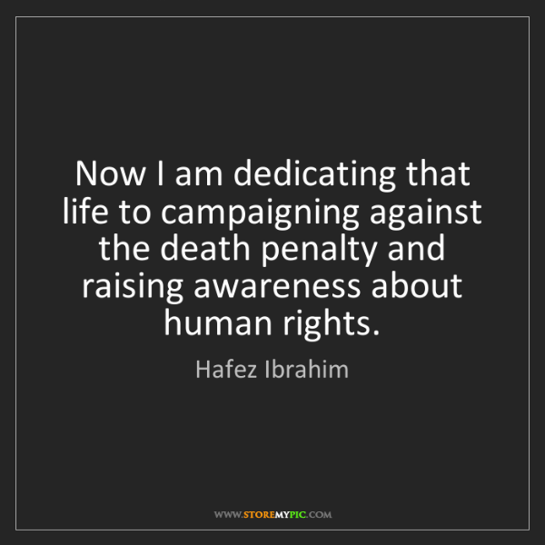 Hafez Ibrahim: Now I am dedicating that life to campaigning against...