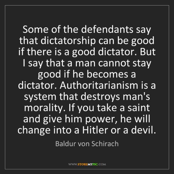 Baldur von Schirach: Some of the defendants say that dictatorship can be good...