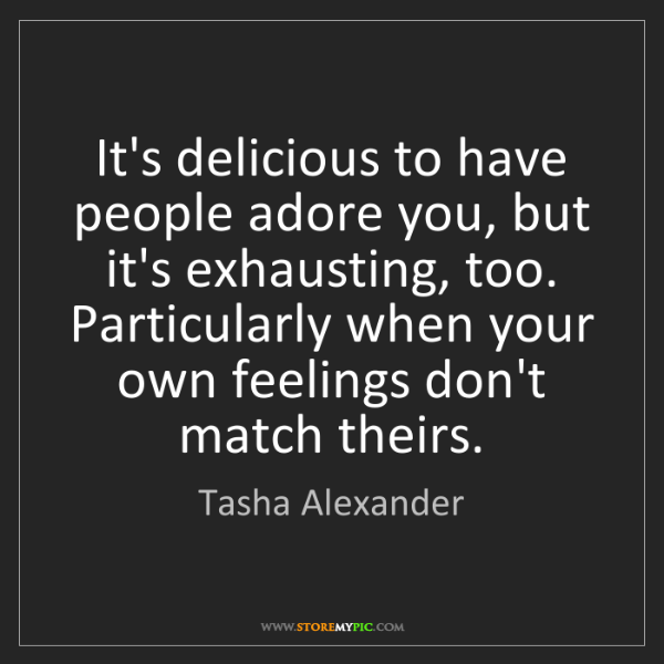 Tasha Alexander: It's delicious to have people adore you, but it's exhausting,...
