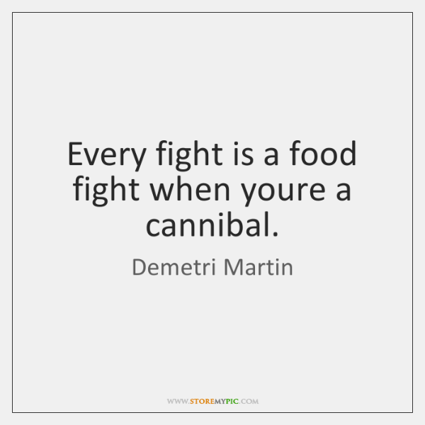 Every fight is a food fight when youre a cannibal.