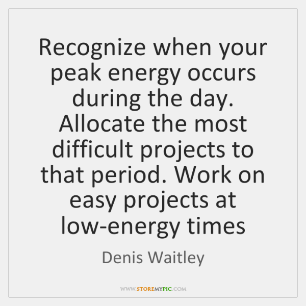 Recognize when your peak energy occurs during the day. Allocate the most ...