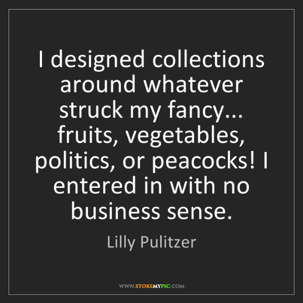 Lilly Pulitzer: I designed collections around whatever struck my fancy......