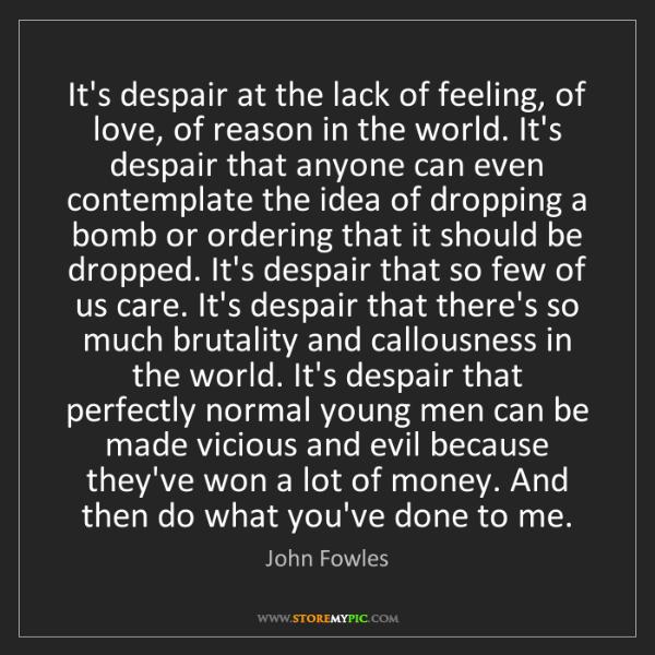 John Fowles: It's despair at the lack of feeling, of love, of reason...