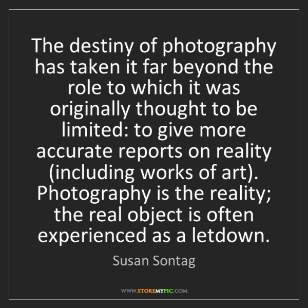 Susan Sontag: The destiny of photography has taken it far beyond the...