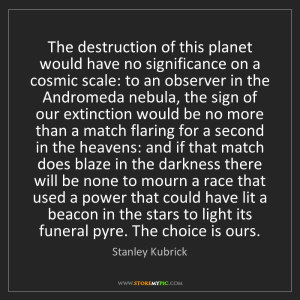 Stanley Kubrick: The destruction of this planet would have no significance...