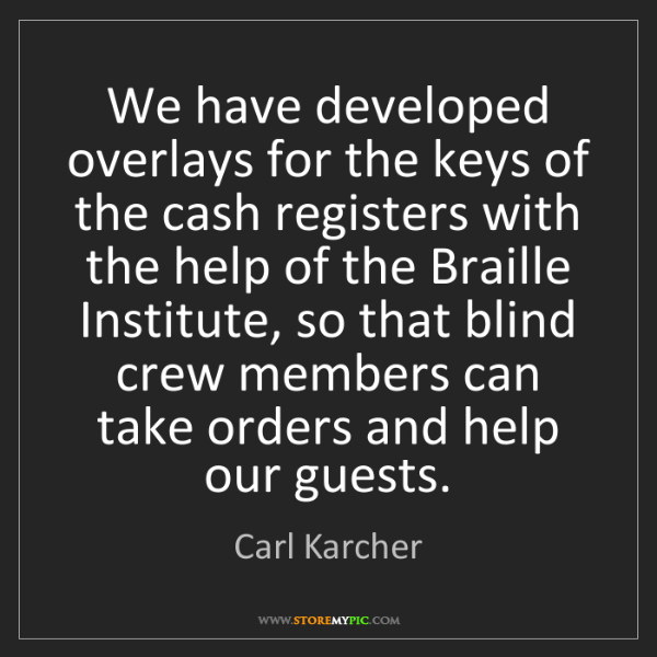 Carl Karcher: We have developed overlays for the keys of the cash registers...