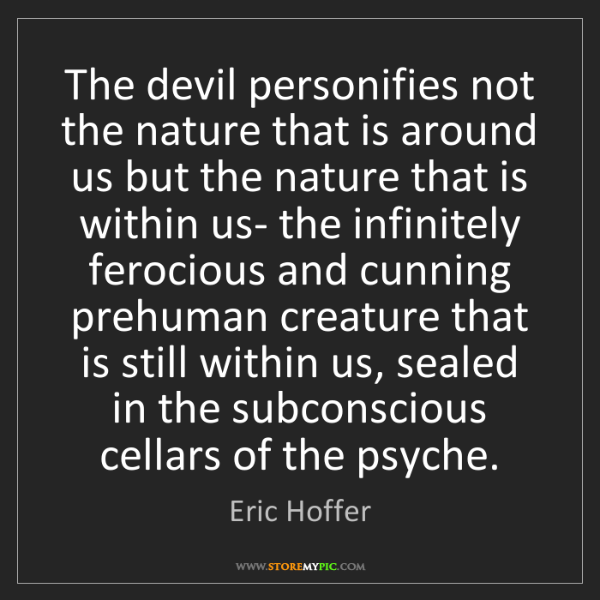 Eric Hoffer: The devil personifies not the nature that is around us...