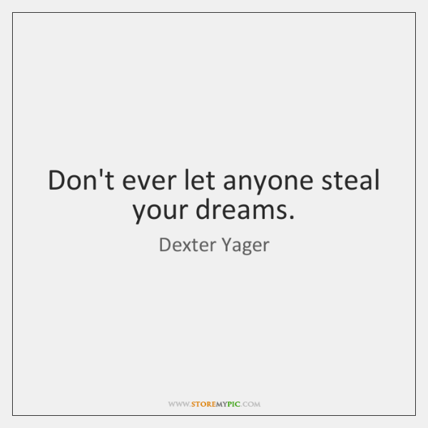 Don't ever let anyone steal your dreams.