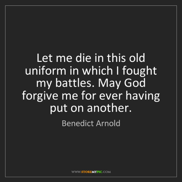 Benedict Arnold: Let me die in this old uniform in which I fought my battles....