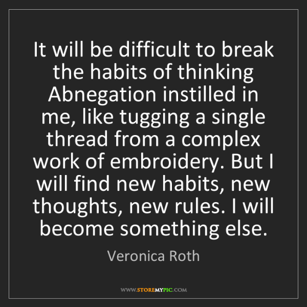 Veronica Roth: It will be difficult to break the habits of thinking...